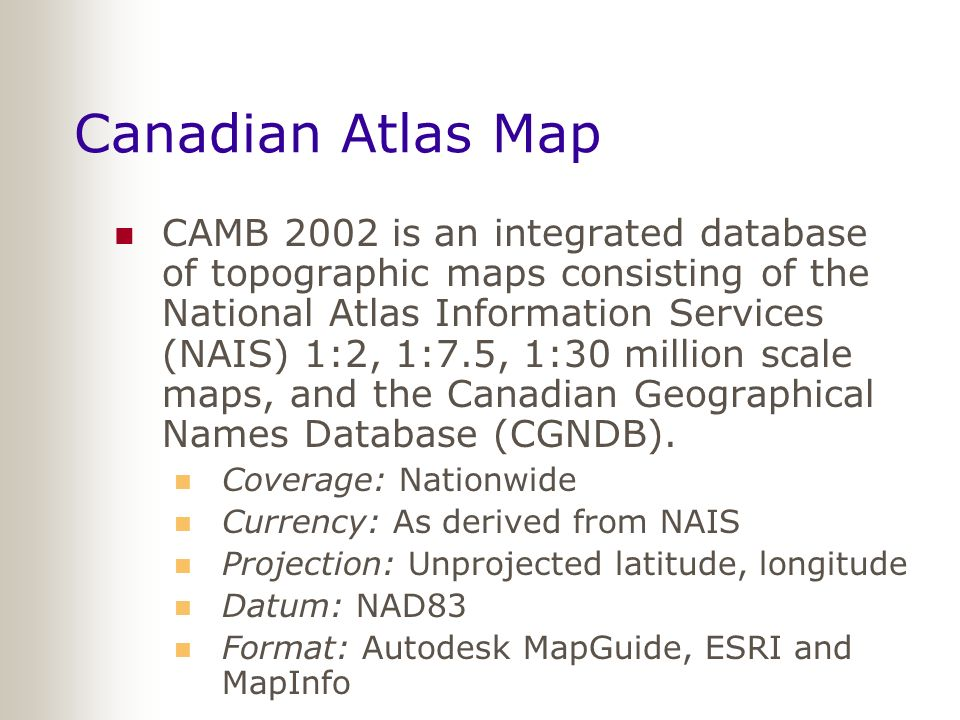 Canadian Atlas Map CAMB 2002 is an integrated database of topographic maps consisting of the National Atlas Information Services (NAIS) 1:2, 1:7.5, 1:30 million scale maps, and the Canadian Geographical Names Database (CGNDB).