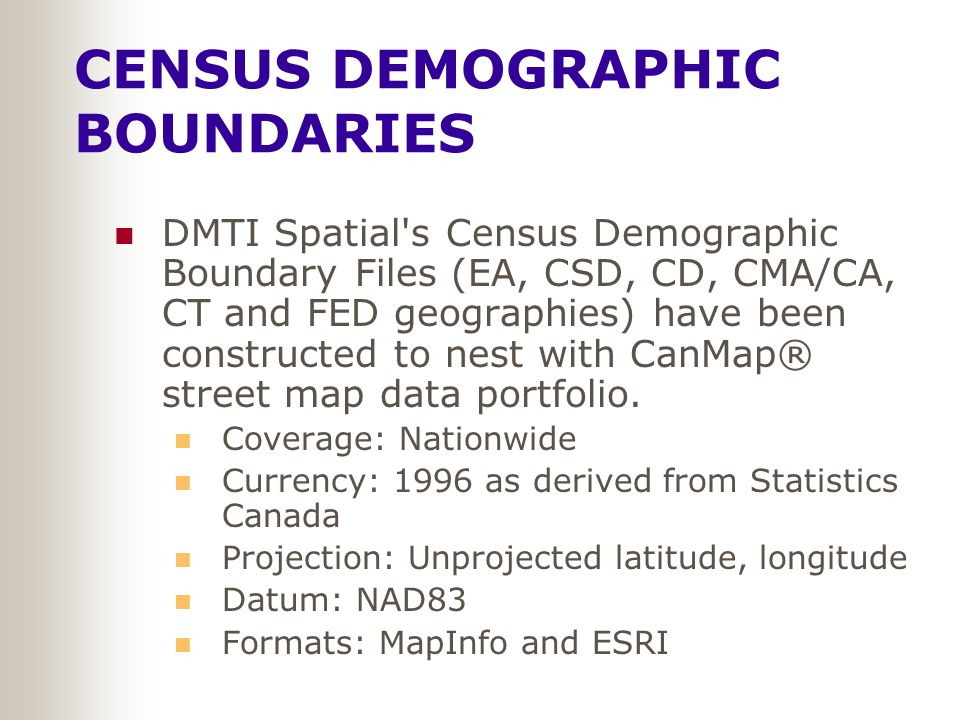 CENSUS DEMOGRAPHIC BOUNDARIES DMTI Spatial s Census Demographic Boundary Files (EA, CSD, CD, CMA/CA, CT and FED geographies) have been constructed to nest with CanMap® street map data portfolio.