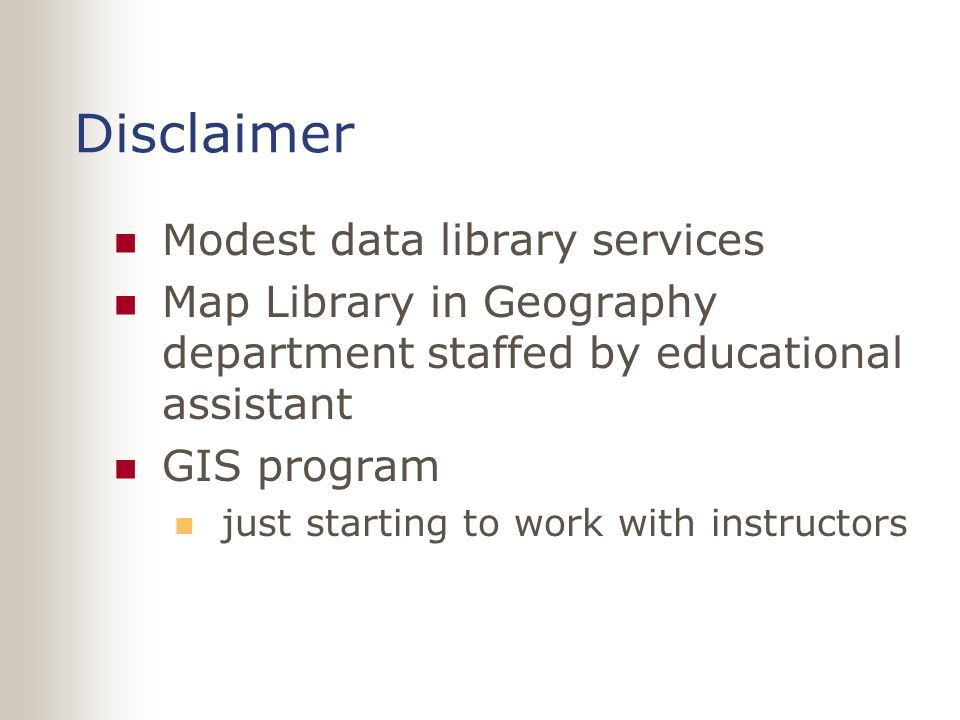 Disclaimer Modest data library services Map Library in Geography department staffed by educational assistant GIS program just starting to work with instructors