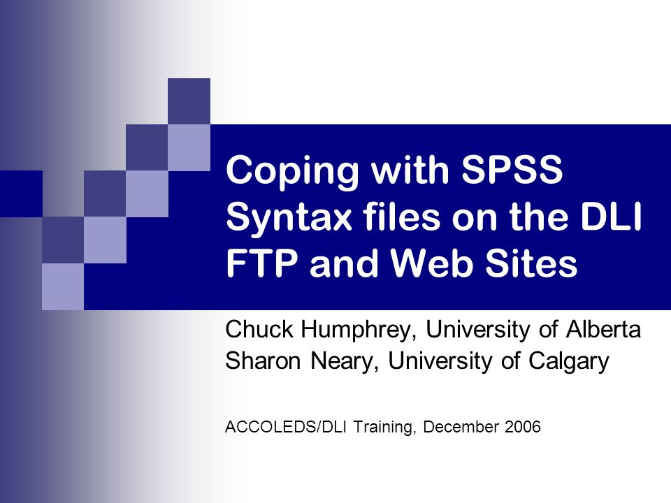 Coping with SPSS Syntax files on the DLI FTP and Web Sites Chuck Humphrey, University of Alberta Sharon Neary, University of Calgary ACCOLEDS/DLI Training, December 2006