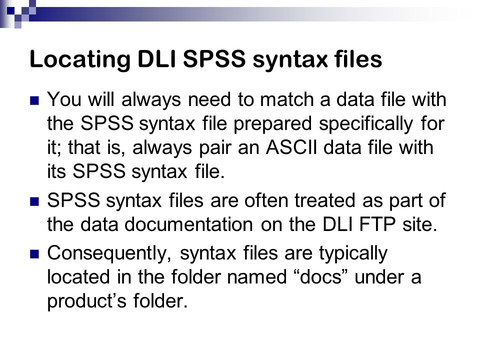 Locating DLI SPSS syntax files You will always need to match a data file with the SPSS syntax file prepared specifically for it; that is, always pair an ASCII data file with its SPSS syntax file.