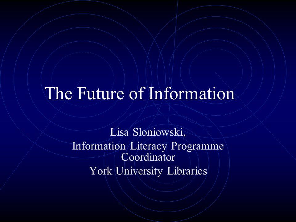 The Future of Information Lisa Sloniowski, Information Literacy Programme Coordinator York University Libraries