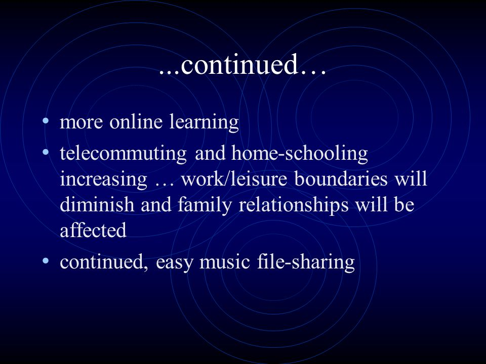 ...continued… more online learning telecommuting and home-schooling increasing … work/leisure boundaries will diminish and family relationships will be affected continued, easy music file-sharing
