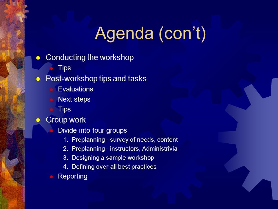 Agenda (cont) Conducting the workshop Tips Post-workshop tips and tasks Evaluations Next steps Tips Group work Divide into four groups 1.