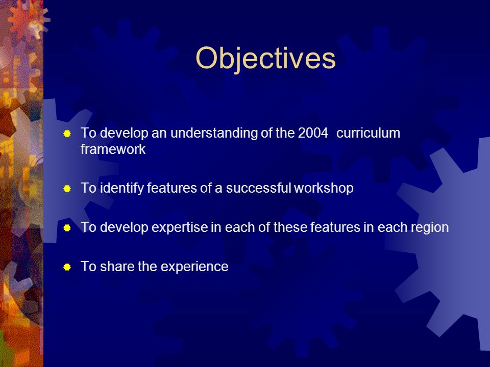 Objectives To develop an understanding of the 2004 curriculum framework To identify features of a successful workshop To develop expertise in each of these features in each region To share the experience