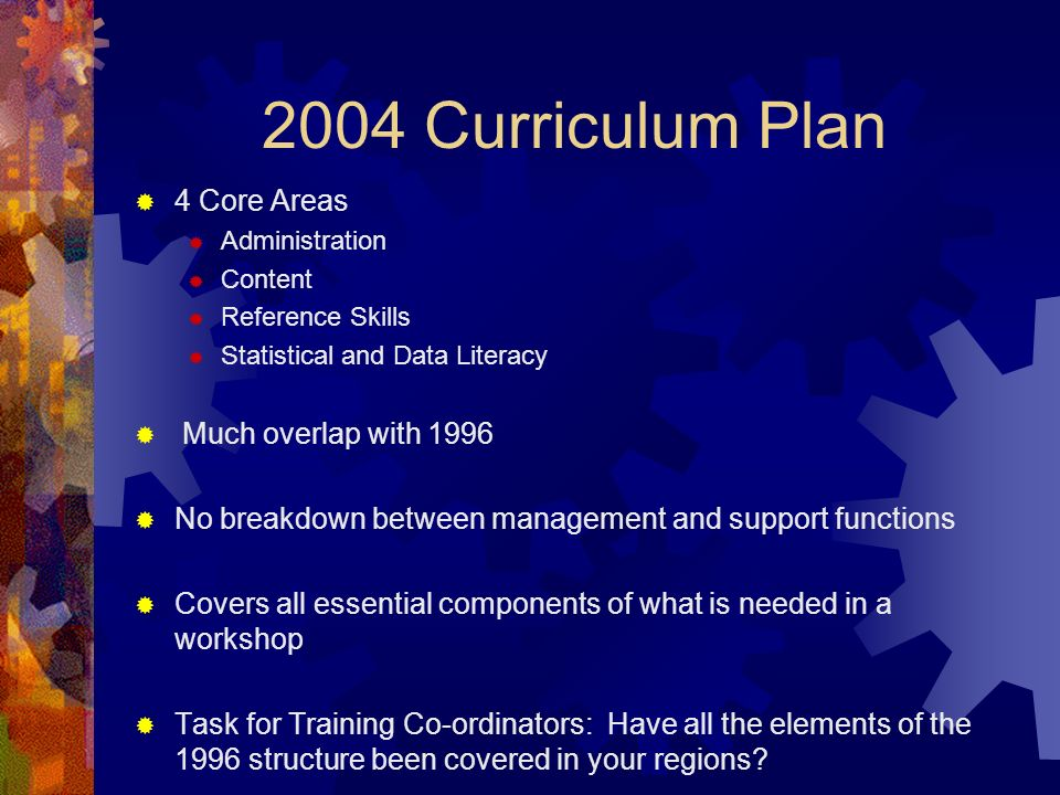 2004 Curriculum Plan 4 Core Areas Administration Content Reference Skills Statistical and Data Literacy Much overlap with 1996 No breakdown between management and support functions Covers all essential components of what is needed in a workshop Task for Training Co-ordinators: Have all the elements of the 1996 structure been covered in your regions