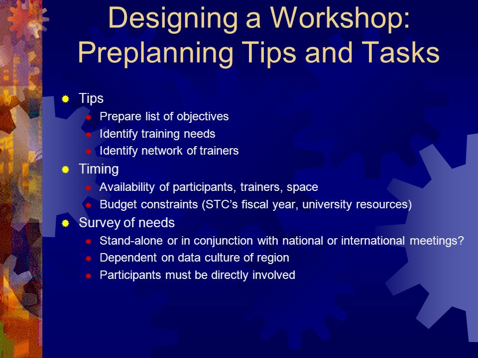 Designing a Workshop: Preplanning Tips and Tasks Tips Prepare list of objectives Identify training needs Identify network of trainers Timing Availability of participants, trainers, space Budget constraints (STCs fiscal year, university resources) Survey of needs Stand-alone or in conjunction with national or international meetings.