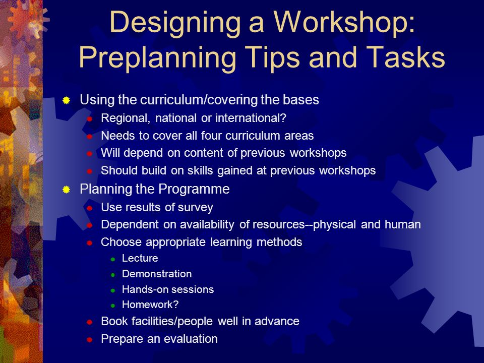 Designing a Workshop: Preplanning Tips and Tasks Using the curriculum/covering the bases Regional, national or international.