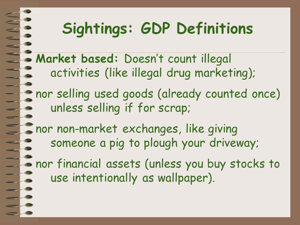 Sightings: GDP Definitions Market based: Doesnt count illegal activities (like illegal drug marketing); nor selling used goods (already counted once) unless selling if for scrap; nor non-market exchanges, like giving someone a pig to plough your driveway; nor financial assets (unless you buy stocks to use intentionally as wallpaper).