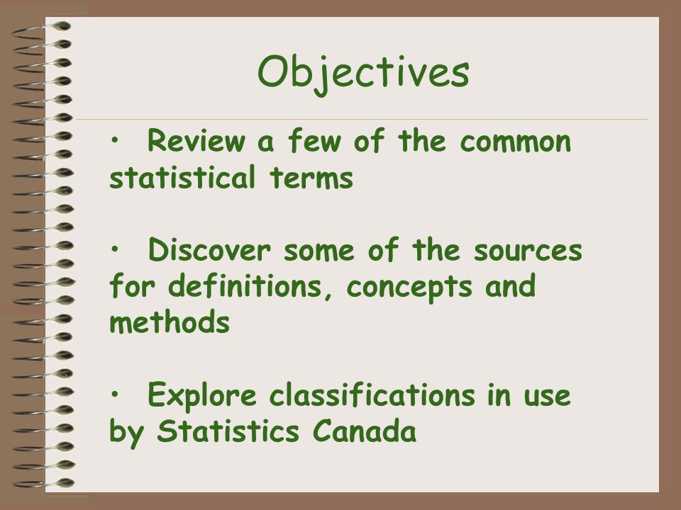 Objectives Review a few of the common statistical terms Discover some of the sources for definitions, concepts and methods Explore classifications in use by Statistics Canada