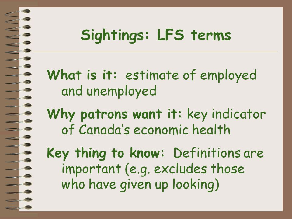 What is it: estimate of employed and unemployed Why patrons want it: key indicator of Canadas economic health Key thing to know: Definitions are important (e.g.