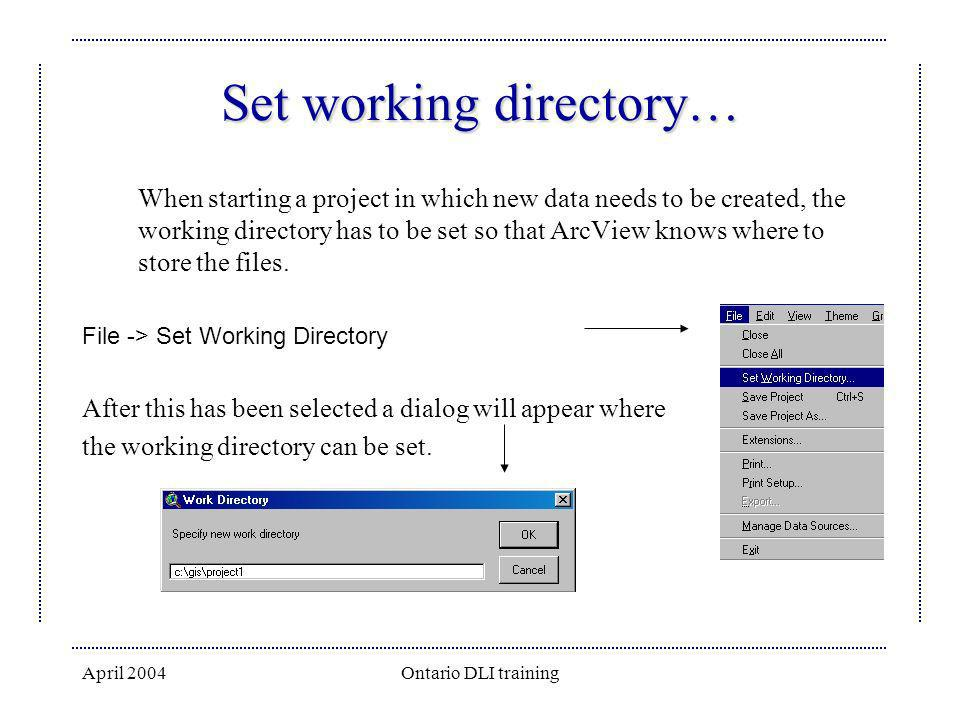 April 2004Ontario DLI training Set working directory… When starting a project in which new data needs to be created, the working directory has to be s