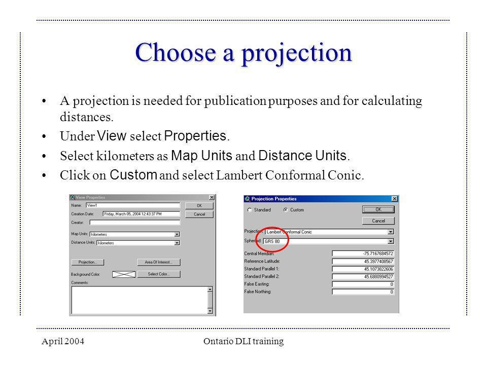 April 2004Ontario DLI training Choose a projection A projection is needed for publication purposes and for calculating distances. Under View select Pr