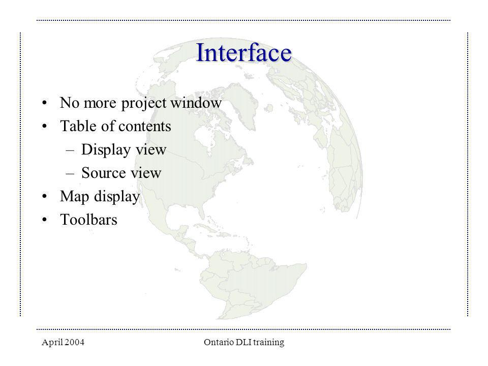 April 2004Ontario DLI training Interface No more project window Table of contents –Display view –Source view Map display Toolbars