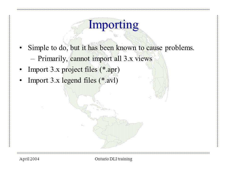 April 2004Ontario DLI training Importing Simple to do, but it has been known to cause problems. –Primarily, cannot import all 3.x views Import 3.x pro