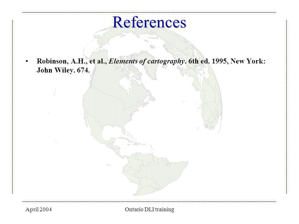 April 2004Ontario DLI training References Robinson, A.H., et al., Elements of cartography. 6th ed. 1995, New York: John Wiley. 674.