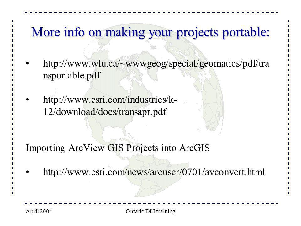 April 2004Ontario DLI training More info on making your projects portable: http://www.wlu.ca/~wwwgeog/special/geomatics/pdf/tra nsportable.pdf http://