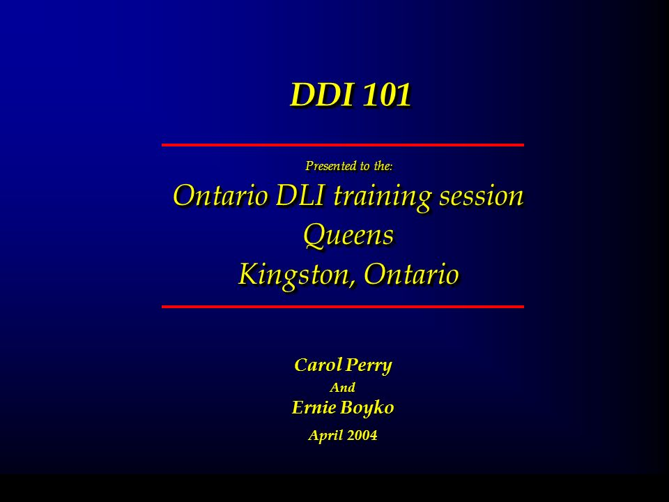 DDI 101 Presented to the : Ontario DLI training session Queens Kingston, Ontario Presented to the : Ontario DLI training session Queens Kingston, Ontario February 11, 2004 Carol Perry And Ernie Boyko April 2004