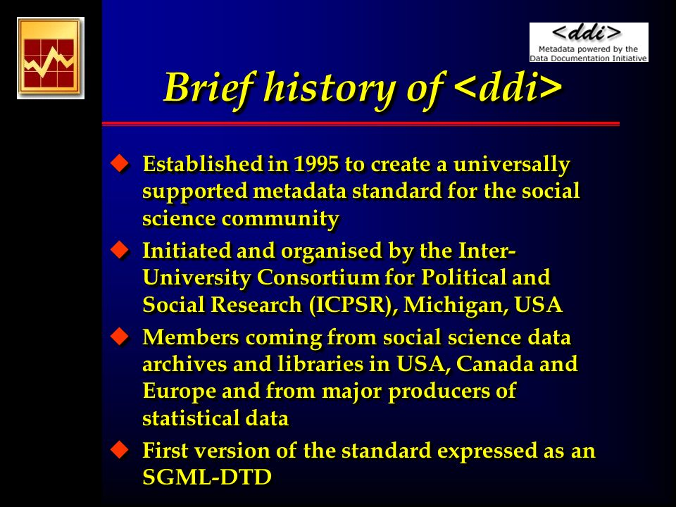 Brief history of Brief history of u Established in 1995 to create a universally supported metadata standard for the social science community u Initiated and organised by the Inter- University Consortium for Political and Social Research (ICPSR), Michigan, USA u Members coming from social science data archives and libraries in USA, Canada and Europe and from major producers of statistical data u First version of the standard expressed as an SGML-DTD u Established in 1995 to create a universally supported metadata standard for the social science community u Initiated and organised by the Inter- University Consortium for Political and Social Research (ICPSR), Michigan, USA u Members coming from social science data archives and libraries in USA, Canada and Europe and from major producers of statistical data u First version of the standard expressed as an SGML-DTD