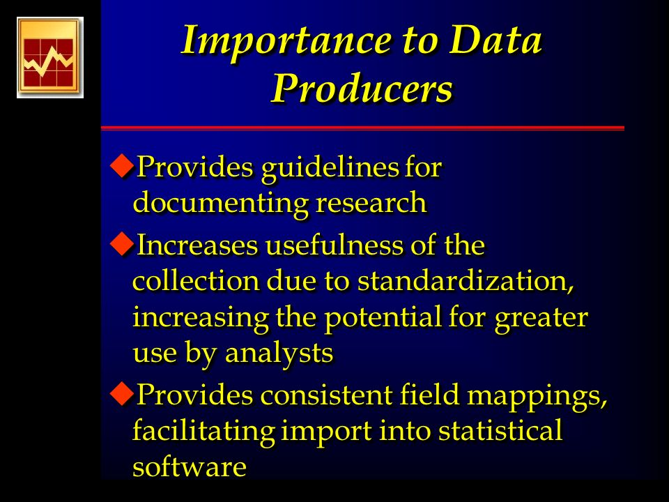Importance to Data Producers uProvides guidelines for documenting research uIncreases usefulness of the collection due to standardization, increasing the potential for greater use by analysts uProvides consistent field mappings, facilitating import into statistical software uEnables reuse of survey components uProvides guidelines for documenting research uIncreases usefulness of the collection due to standardization, increasing the potential for greater use by analysts uProvides consistent field mappings, facilitating import into statistical software uEnables reuse of survey components