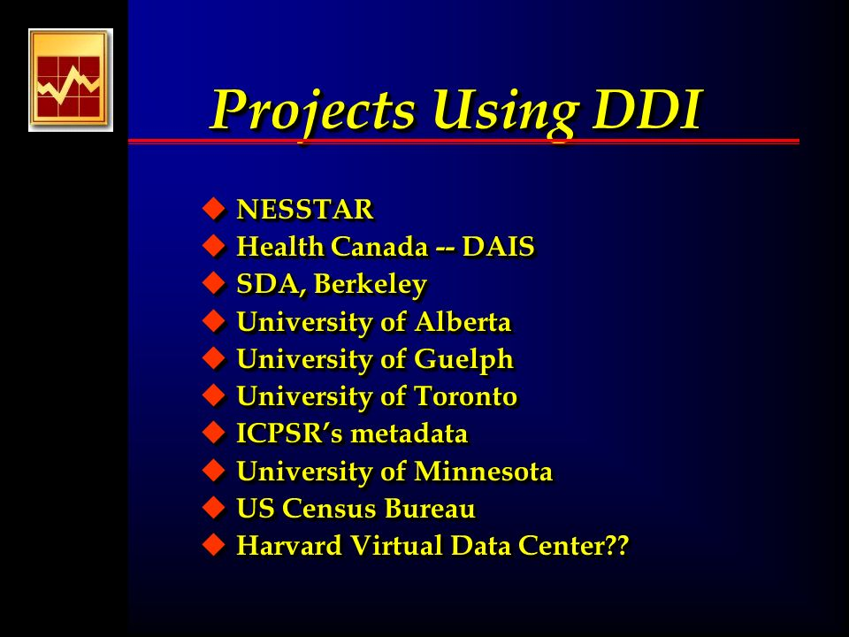 Projects Using DDI u NESSTAR u Health Canada -- DAIS u SDA, Berkeley u University of Alberta u University of Guelph u University of Toronto u ICPSRs metadata u University of Minnesota u US Census Bureau u Harvard Virtual Data Center .