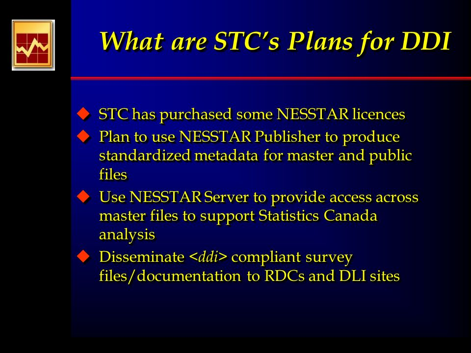 What are STCs Plans for DDI uSTC has purchased some NESSTAR licences uPlan to use NESSTAR Publisher to produce standardized metadata for master and public files uUse NESSTAR Server to provide access across master files to support Statistics Canada analysis uDisseminate compliant survey files/documentation to RDCs and DLI sites uSTC has purchased some NESSTAR licences uPlan to use NESSTAR Publisher to produce standardized metadata for master and public files uUse NESSTAR Server to provide access across master files to support Statistics Canada analysis uDisseminate compliant survey files/documentation to RDCs and DLI sites