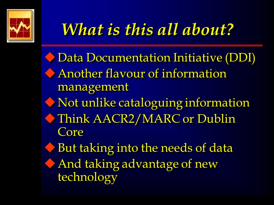 What is this all about? uData Documentation Initiative (DDI) uAnother flavour of information management uNot unlike cataloguing information uThink AAC