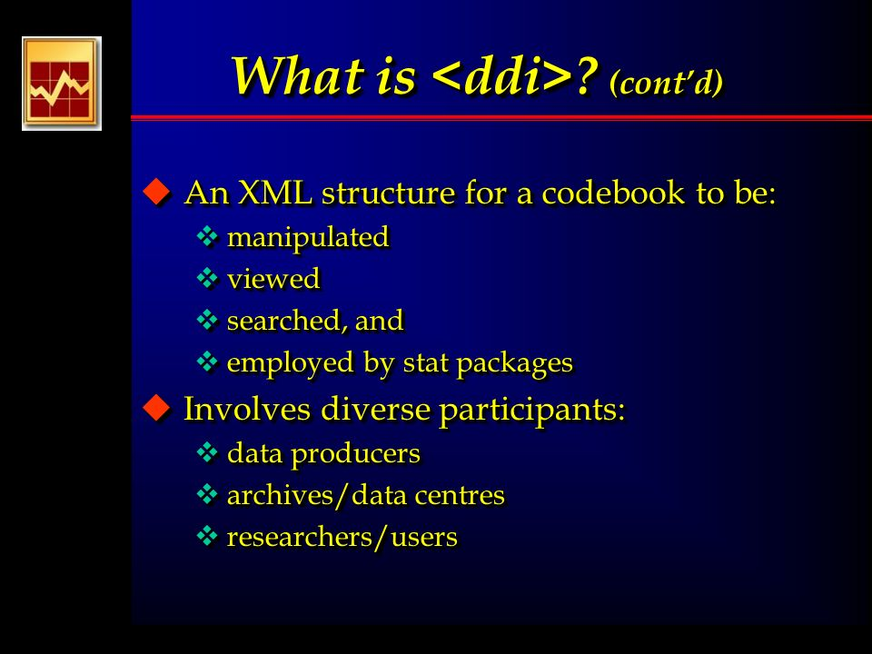 What is ? (contd) uAn XML structure for a codebook to be: vmanipulated vviewed vsearched, and vemployed by stat packages uInvolves diverse participant