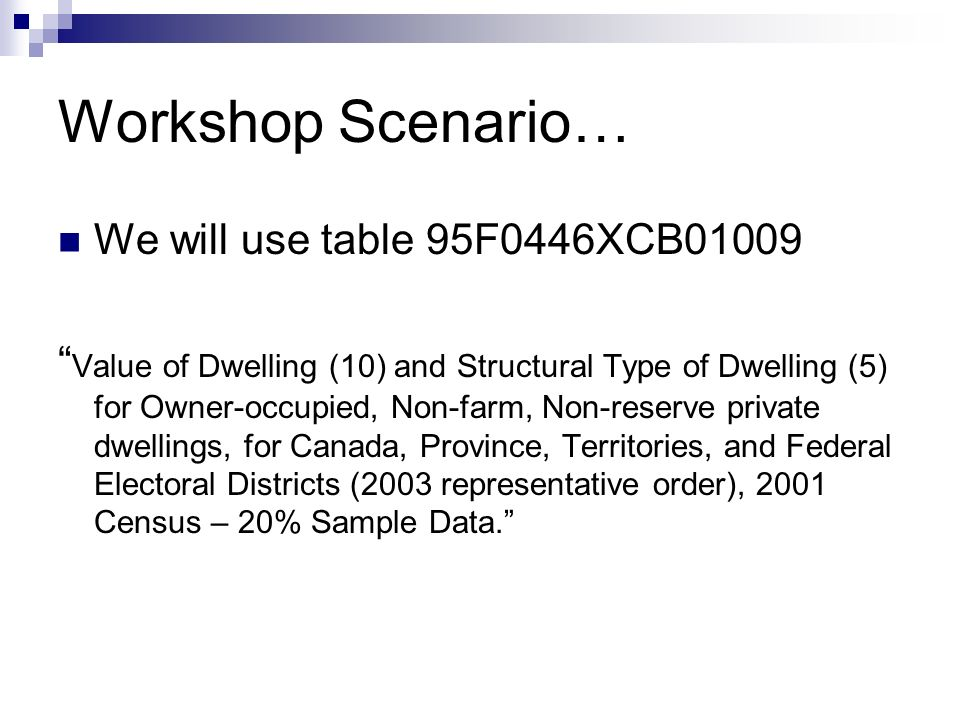 Workshop Scenario… We will use table 95F0446XCB01009 Value of Dwelling (10) and Structural Type of Dwelling (5) for Owner-occupied, Non-farm, Non-reserve private dwellings, for Canada, Province, Territories, and Federal Electoral Districts (2003 representative order), 2001 Census – 20% Sample Data.