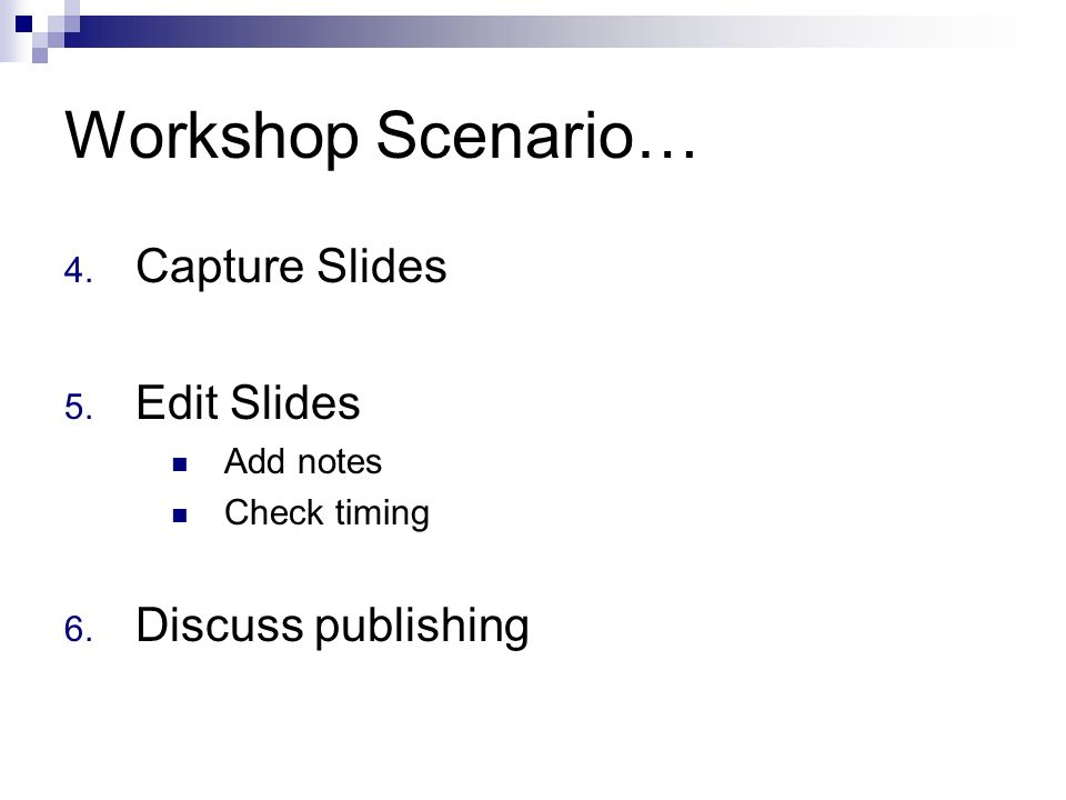 Workshop Scenario… 4. Capture Slides 5. Edit Slides Add notes Check timing 6. Discuss publishing