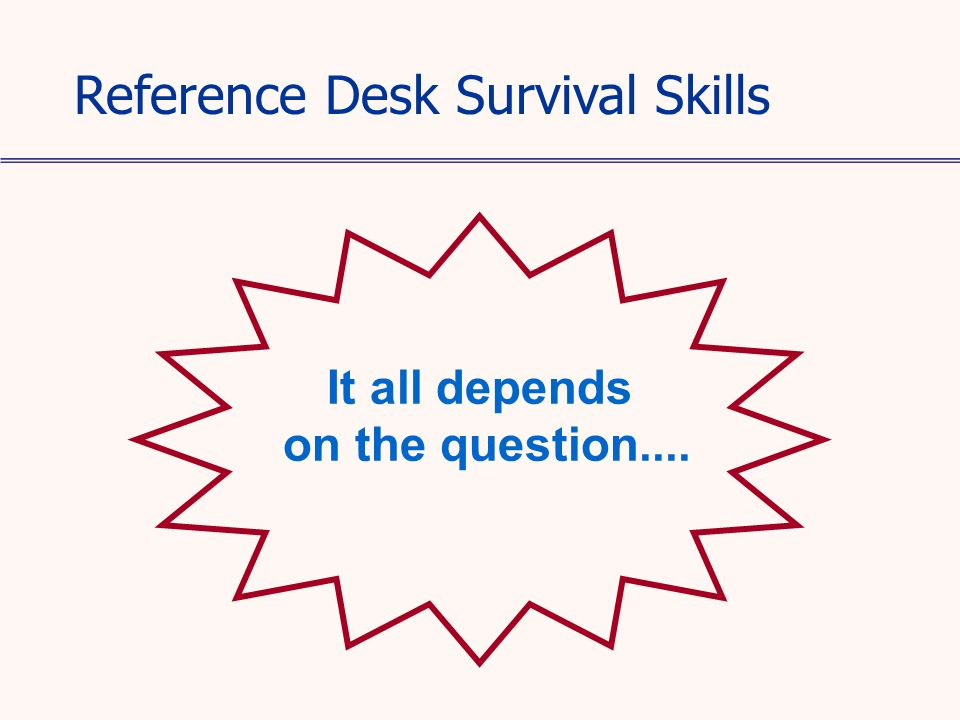 It all depends on the question.... Reference Desk Survival Skills
