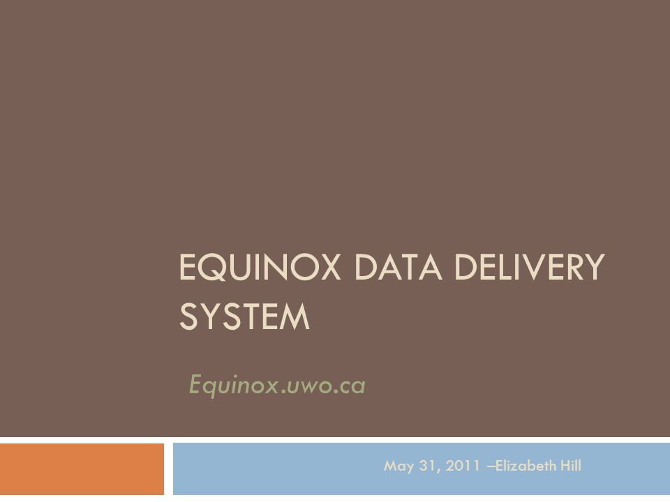 EQUINOX DATA DELIVERY SYSTEM May 31, 2011 –Elizabeth Hill Equinox.uwo.ca