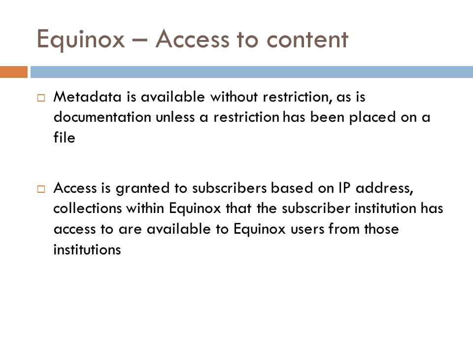 Equinox – Access to content Metadata is available without restriction, as is documentation unless a restriction has been placed on a file Access is granted to subscribers based on IP address, collections within Equinox that the subscriber institution has access to are available to Equinox users from those institutions