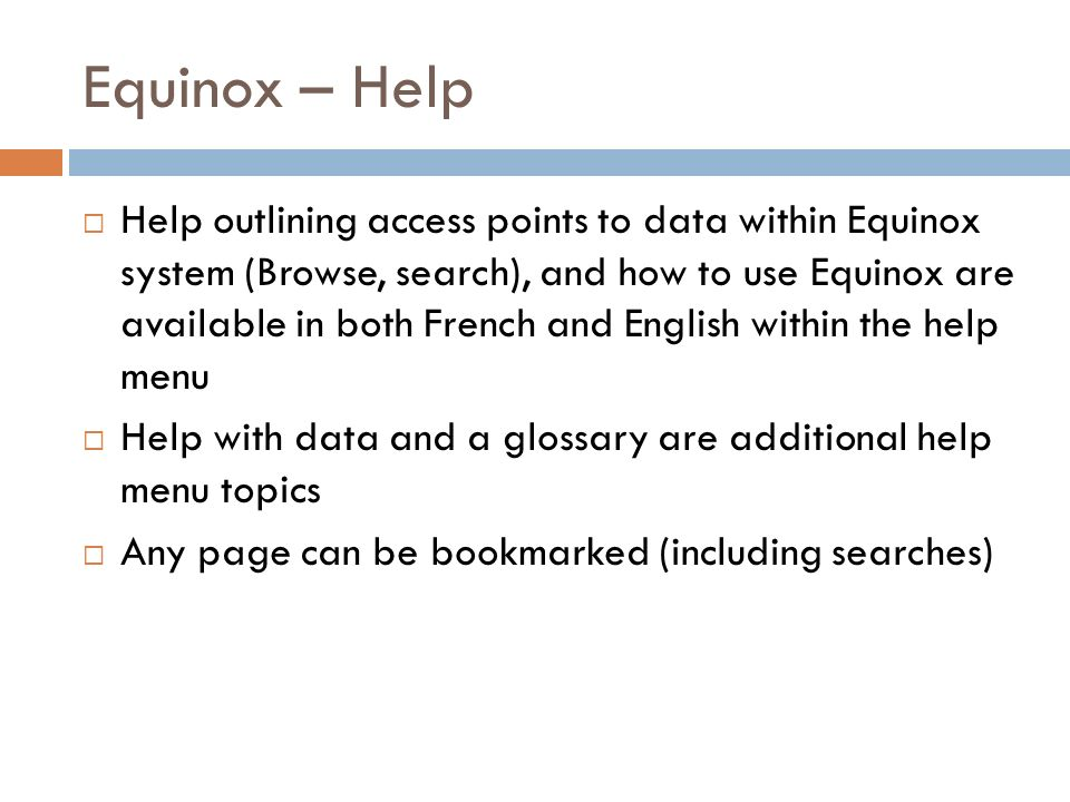Equinox – Help Help outlining access points to data within Equinox system (Browse, search), and how to use Equinox are available in both French and English within the help menu Help with data and a glossary are additional help menu topics Any page can be bookmarked (including searches)