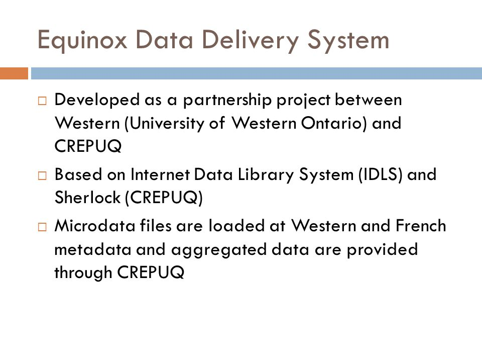 Equinox Data Delivery System Developed as a partnership project between Western (University of Western Ontario) and CREPUQ Based on Internet Data Library System (IDLS) and Sherlock (CREPUQ) Microdata files are loaded at Western and French metadata and aggregated data are provided through CREPUQ