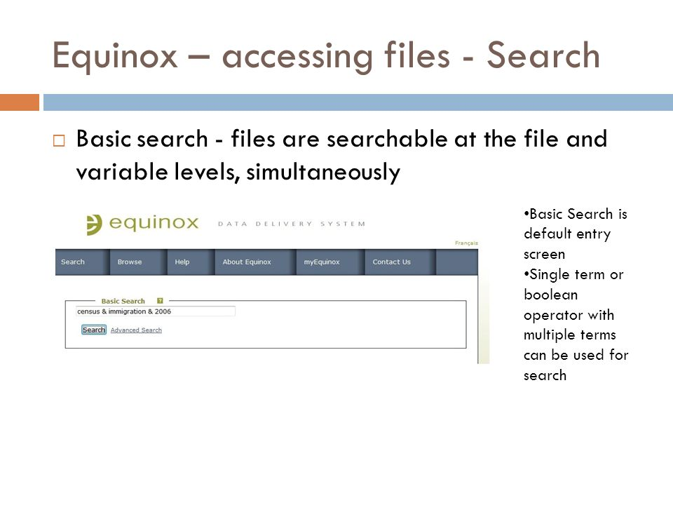 Equinox – accessing files - Search Basic search - files are searchable at the file and variable levels, simultaneously Basic Search is default entry screen Single term or boolean operator with multiple terms can be used for search