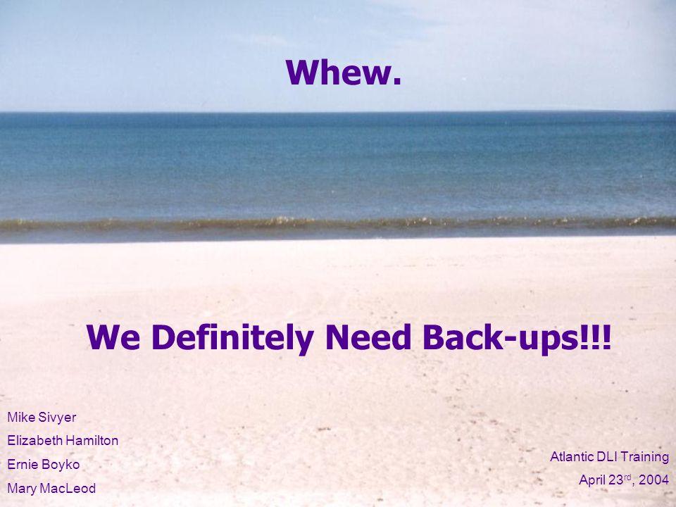 We Definitely Need Back-ups!!. Whew.