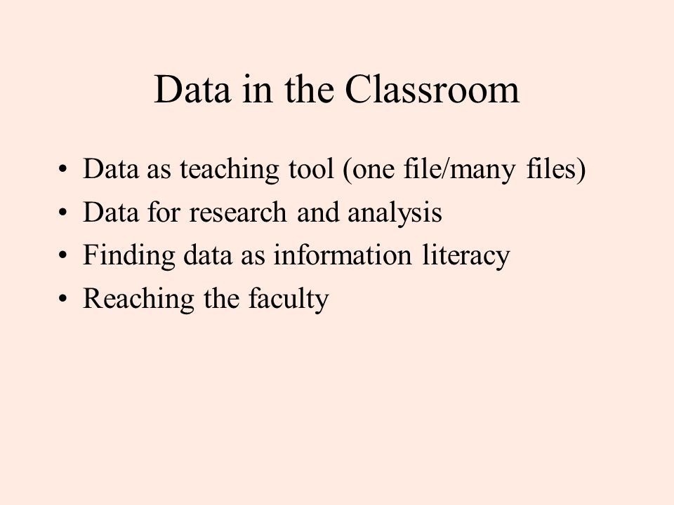 Data in the Classroom Data as teaching tool (one file/many files) Data for research and analysis Finding data as information literacy Reaching the faculty