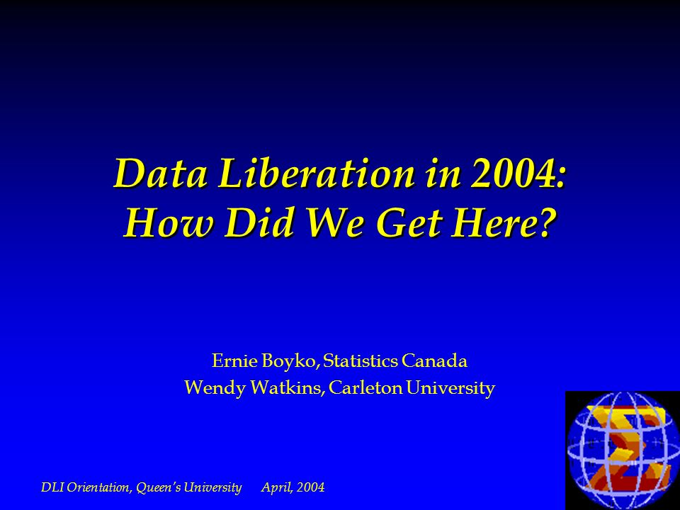DLI Orientation, Queens University April, 2004 Data Liberation in 2004: How Did We Get Here.