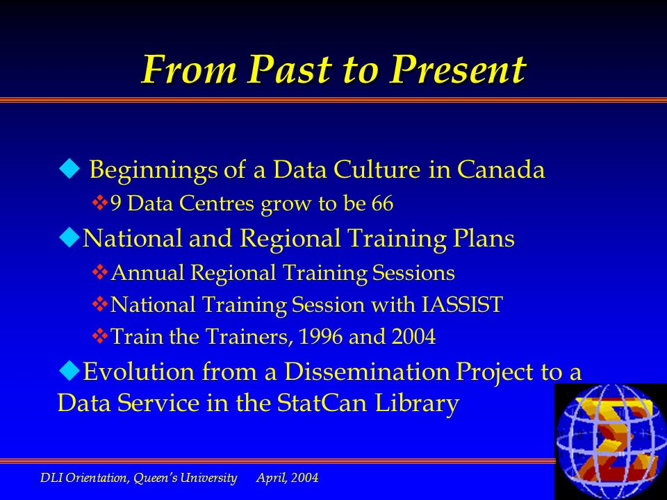 DLI Orientation, Queens University April, 2004 From Past to Present u Beginnings of a Data Culture in Canada v9 Data Centres grow to be 66 uNational and Regional Training Plans vAnnual Regional Training Sessions vNational Training Session with IASSIST vTrain the Trainers, 1996 and 2004 uEvolution from a Dissemination Project to a Data Service in the StatCan Library