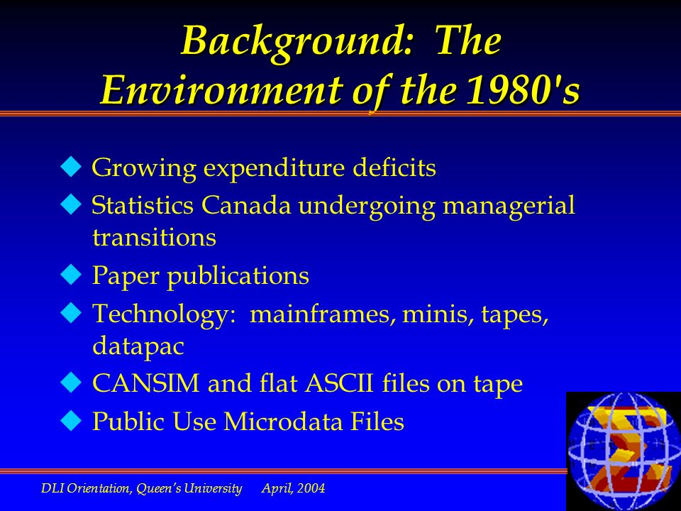 DLI Orientation, Queens University April, 2004 Background: The Environment of the 1980 s uGrowing expenditure deficits uStatistics Canada undergoing managerial transitions uPaper publications uTechnology: mainframes, minis, tapes, datapac uCANSIM and flat ASCII files on tape uPublic Use Microdata Files