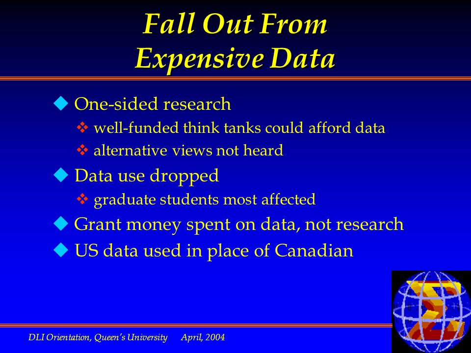 DLI Orientation, Queens University April, 2004 Fall Out From Expensive Data u One-sided research v well-funded think tanks could afford data v alternative views not heard u Data use dropped v graduate students most affected u Grant money spent on data, not research u US data used in place of Canadian