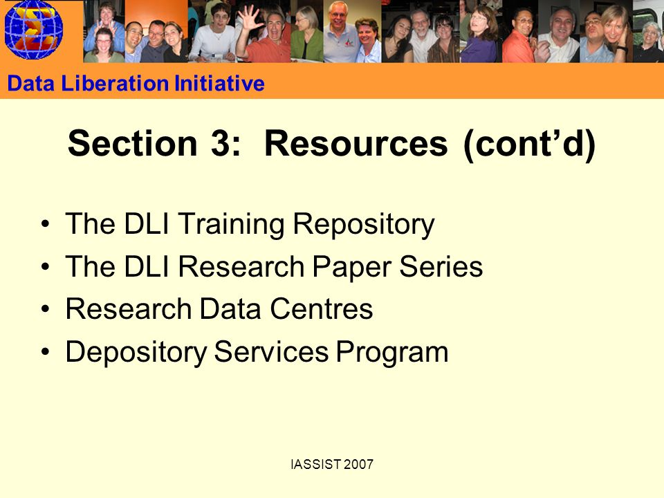 IASSIST 2007 Data Liberation Initiative Section 3: Resources (contd) The DLI Training Repository The DLI Research Paper Series Research Data Centres D