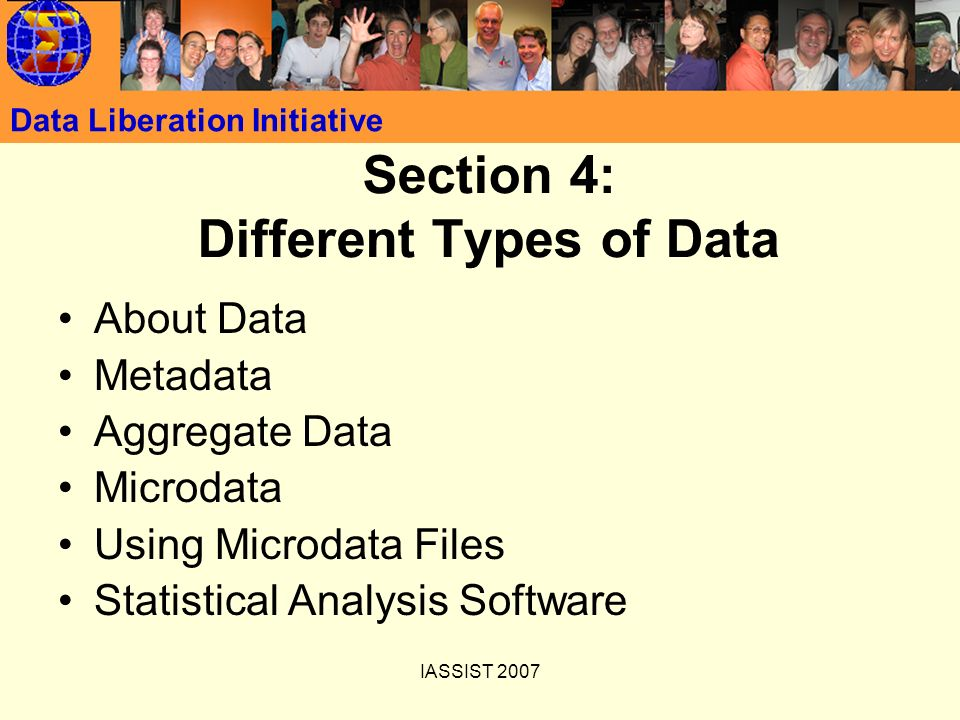 IASSIST 2007 Data Liberation Initiative Section 4: Different Types of Data About Data Metadata Aggregate Data Microdata Using Microdata Files Statisti