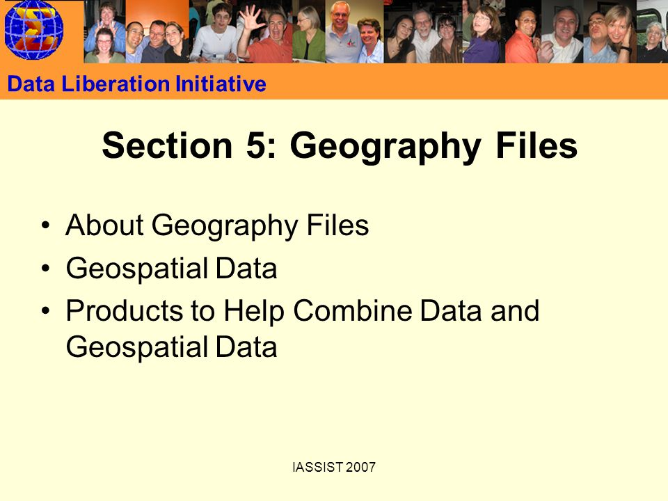 IASSIST 2007 Data Liberation Initiative Section 5: Geography Files About Geography Files Geospatial Data Products to Help Combine Data and Geospatial