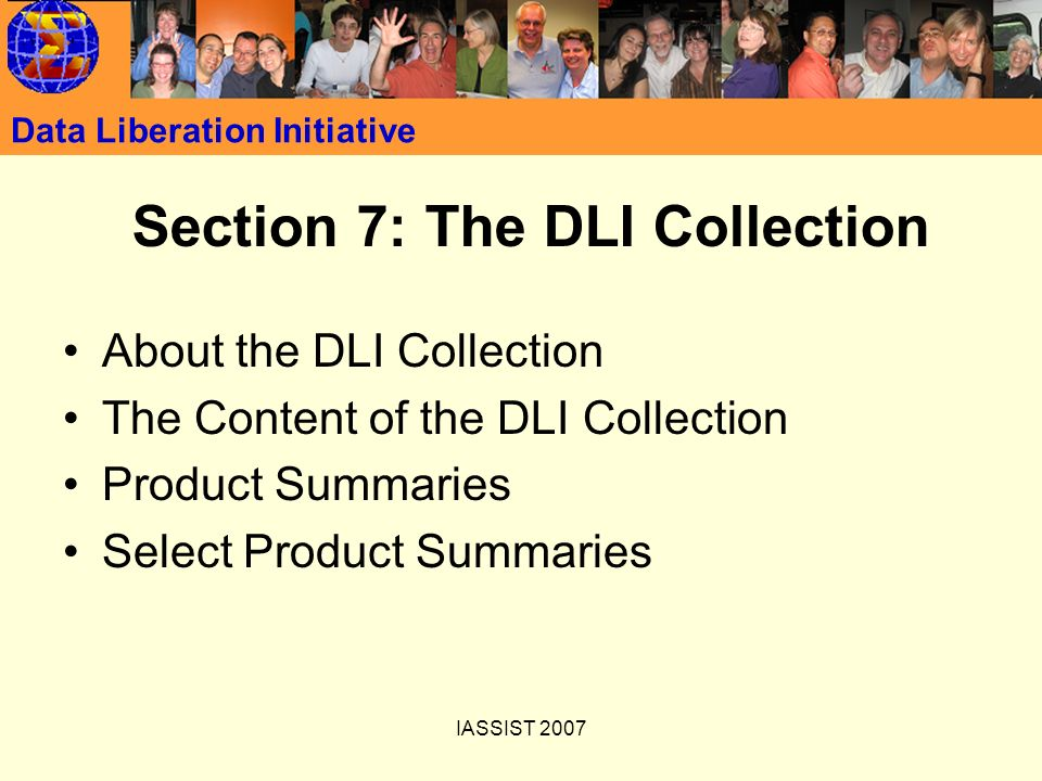 IASSIST 2007 Data Liberation Initiative Section 7: The DLI Collection About the DLI Collection The Content of the DLI Collection Product Summaries Sel