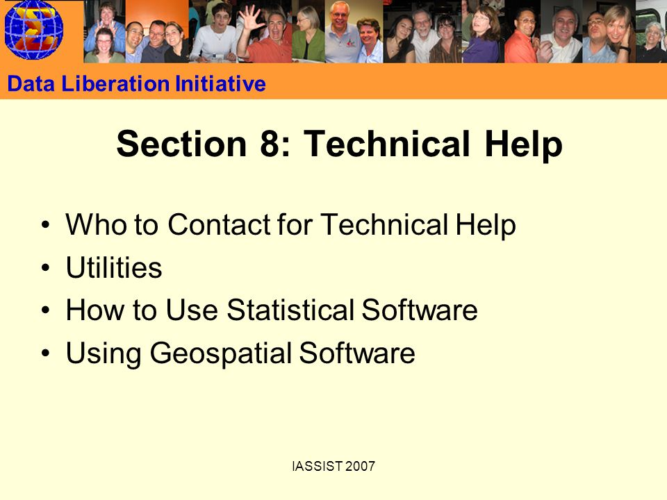 IASSIST 2007 Data Liberation Initiative Section 8: Technical Help Who to Contact for Technical Help Utilities How to Use Statistical Software Using Geospatial Software