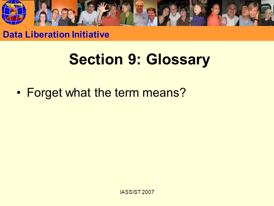 IASSIST 2007 Data Liberation Initiative Section 9: Glossary Forget what the term means