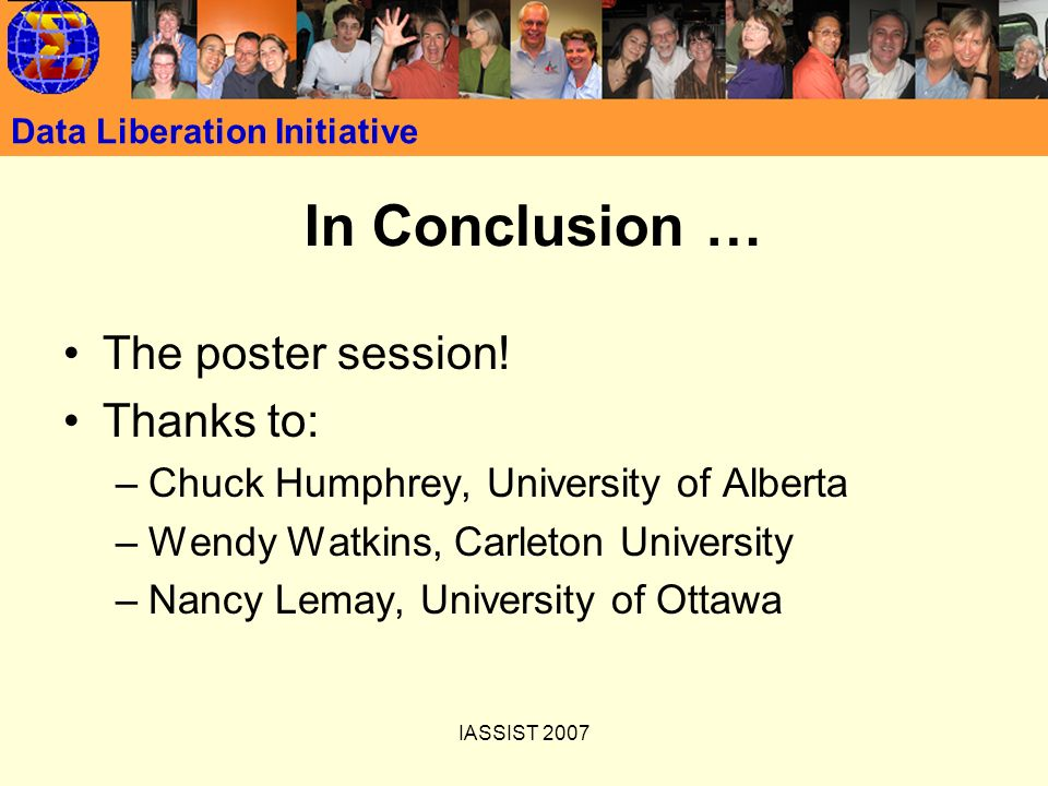 IASSIST 2007 Data Liberation Initiative In Conclusion … The poster session! Thanks to: –Chuck Humphrey, University of Alberta –Wendy Watkins, Carleton