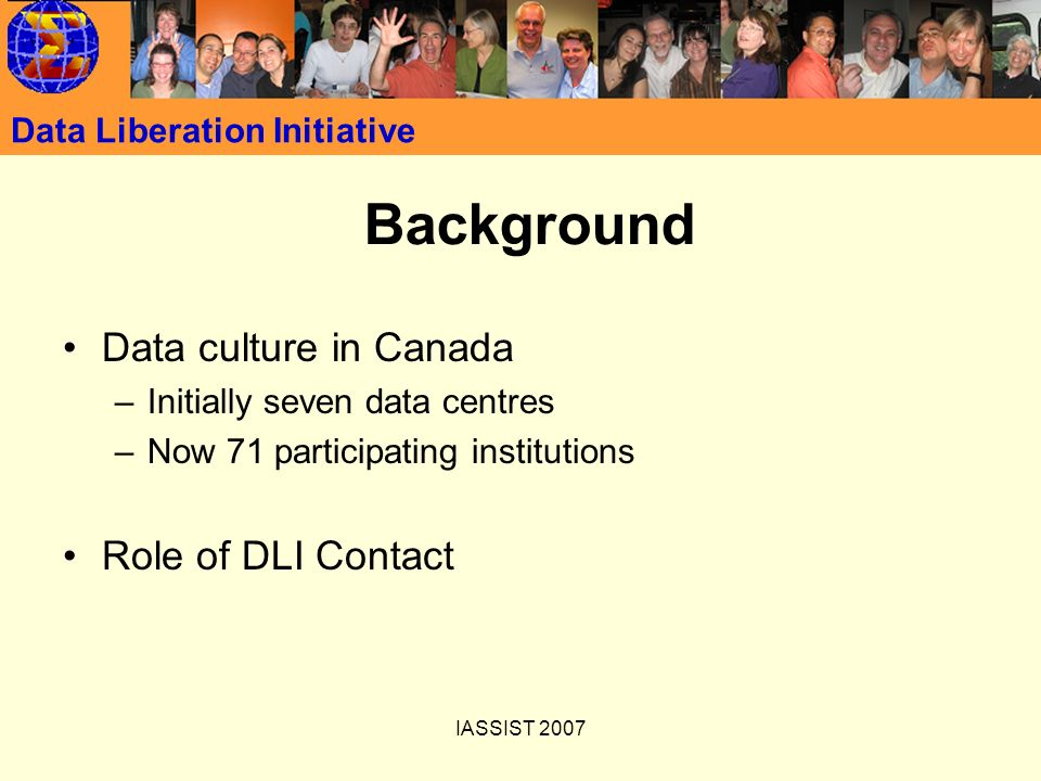 IASSIST 2007 Data Liberation Initiative Background Data culture in Canada –Initially seven data centres –Now 71 participating institutions Role of DLI Contact